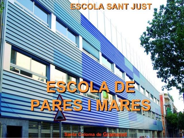 Escola de Pares i Mares Sant Just Santa Coloma de Gramenet 1 ESCOLA DEESCOLA DE PARES I MARESPARES I MARES ESCOLA SANT JUS...