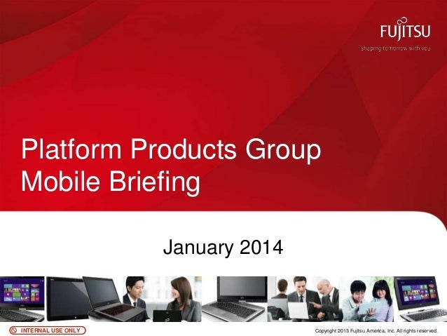Platform Products Group Mobile Briefing January 2014  INTERNAL USE ONLY  0  Copyright 2013 Fujitsu America, Inc. All right...