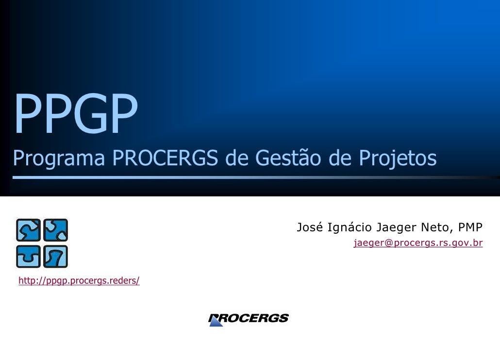 PPGP Programa PROCERGS de Gestão de Projetos                                  José Ignácio Jaeger Neto, PMP               ...