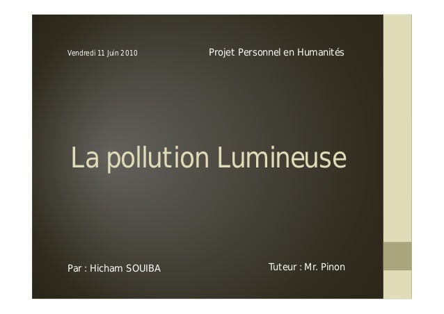 La pollution LumineuseProjet Personnel en HumanitésVendredi 11 Juin 2010Par : Hicham SOUIBA Tuteur : Mr. Pinon