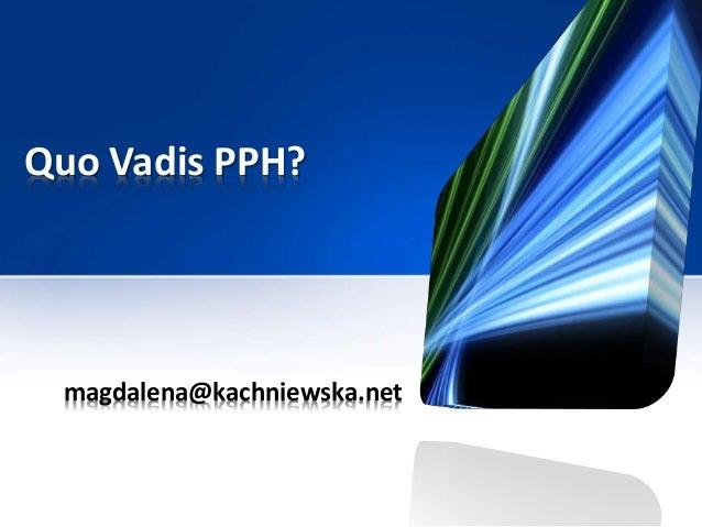 Quo Vadis PPH? magdalena@kachniewska.net