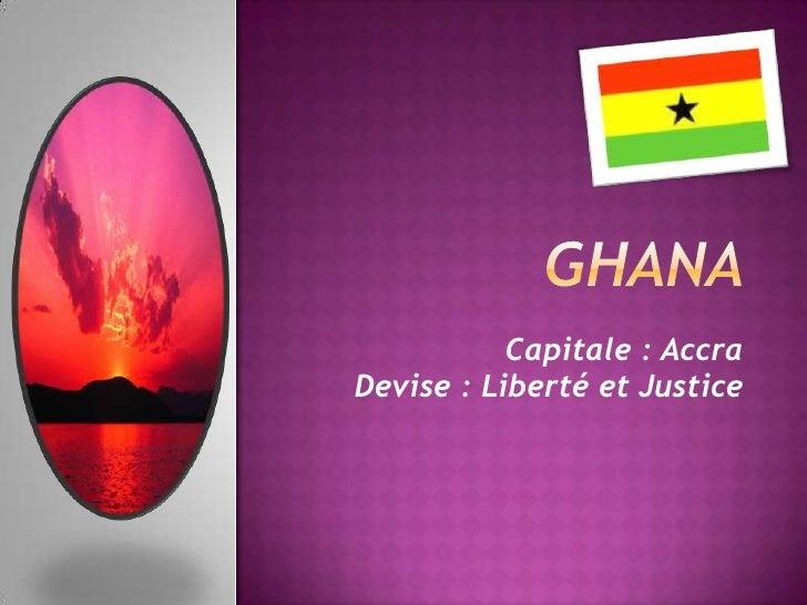 Ghana<br />Capitale : Accra<br />Devise : Liberté et Justice<br />