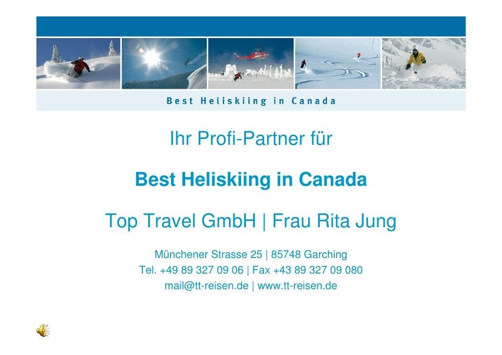 Ihr Profi-Partner für     Best Heliskiing in Canada  Top Travel GmbH | Frau Rita Jung       Münchener Strasse 25 | 85748 G...