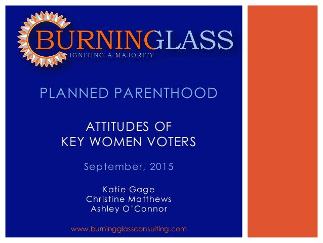 September, 2015 Katie Gage Christine Matthews Ashley O'Connor PLANNED PARENTHOOD ATTITUDES OF KEY WOMEN VOTERS www.burning...