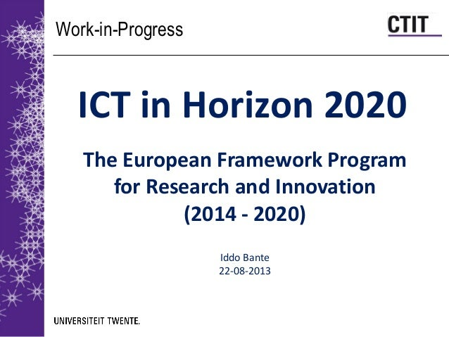 Work-in-Progress ICT in Horizon 2020 The European Framework Program for Research and Innovation (2014 - 2020) Iddo Bante 2...