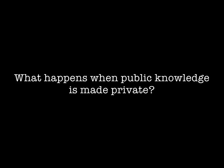 What happens when public knowledge          is made private?