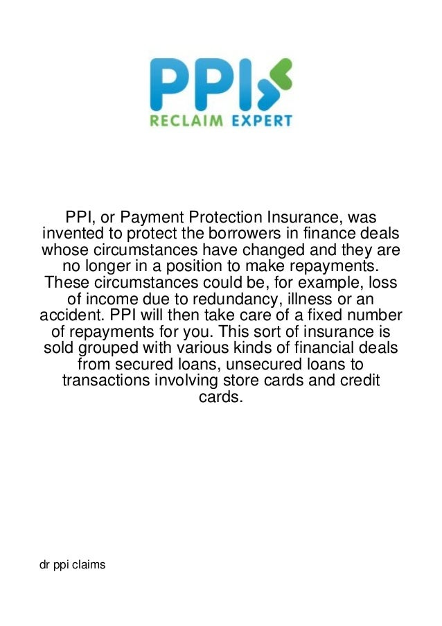 PPI, or Payment Protection Insurance, wasinvented to protect the borrowers in finance dealswhose circumstances have change...