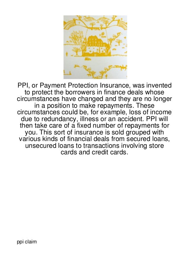 PPI, or Payment Protection Insurance, was invented   to protect the borrowers in finance deals whosecircumstances have cha...
