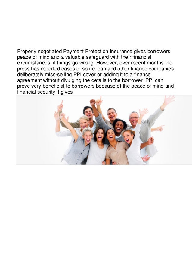 Properly negotiated Payment Protection Insurance gives borrowerspeace of mind and a valuable safeguard with their financia...