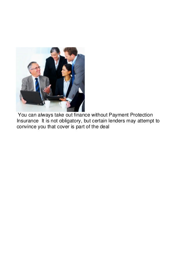 You can always take out finance without Payment ProtectionInsurance It is not obligatory, but certain lenders may attempt ...