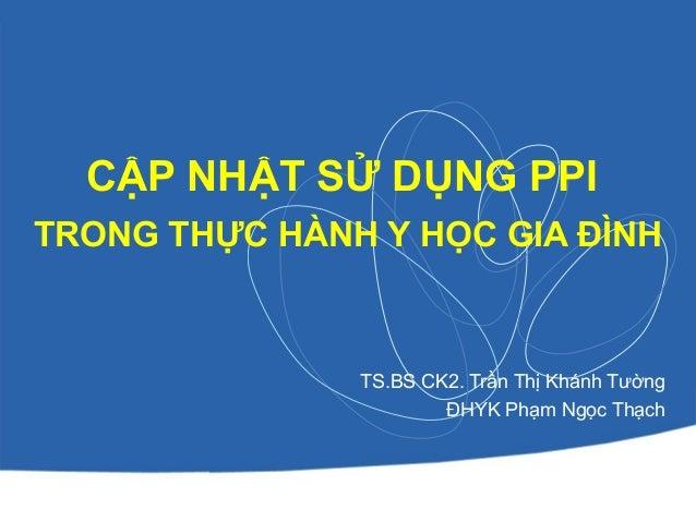CẬP NHẬT SỬ DỤNG PPI TRONG THỰC HÀNH Y HỌC GIA ĐÌNH TS.BS CK2. Trần Thị Khánh Tường ĐHYK Phạm Ngọc Thạch