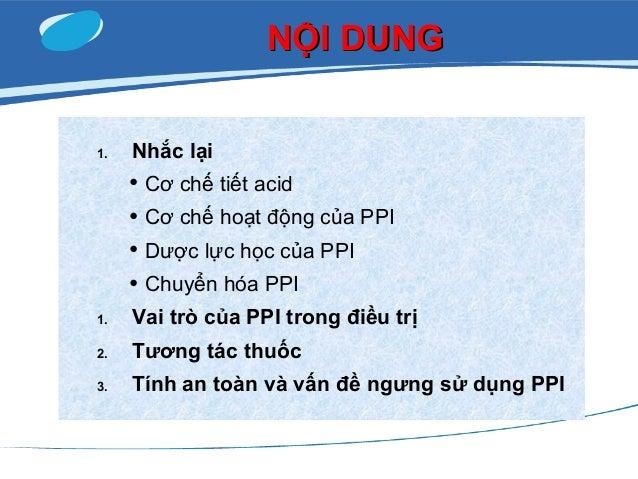 NỘI DUNGNỘI DUNG 1. Nhắc lại • Cơ chế tiết acid • Cơ chế hoạt động của PPI • Dược lực học của PPI • Chuyển hóa PPI 1. Vai ...