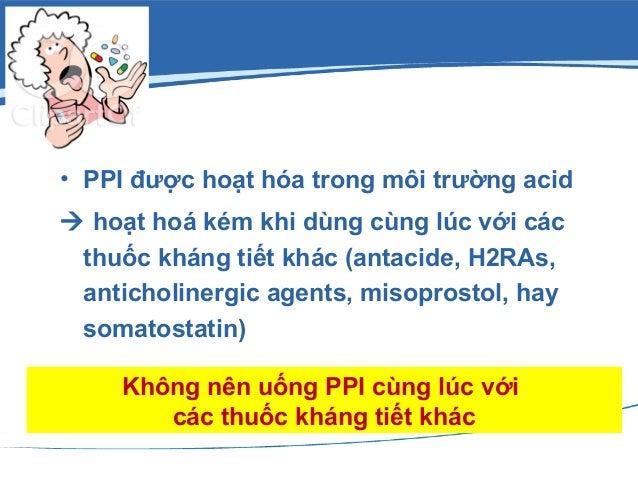 • PPI được hoạt hóa trong môi trường acid  hoạt hoá kém khi dùng cùng lúc với các thuốc kháng tiết khác (antacide, H2RAs,...