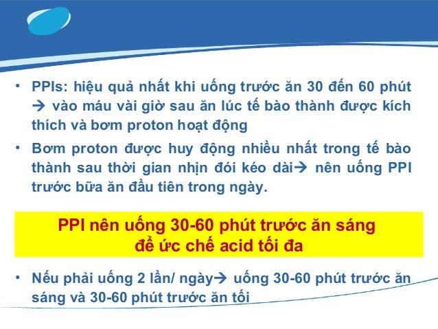 • PPIs: hiệu quả nhất khi uống trước ăn 30 đến 60 phút  vào máu vài giờ sau ăn lúc tế bào thành được kích thích và bơm pr...