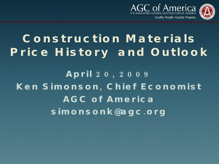 Construction Materials Price History  and Outlook April 20, 2009 Ken Simonson, Chief Economist AGC of America [email_addre...