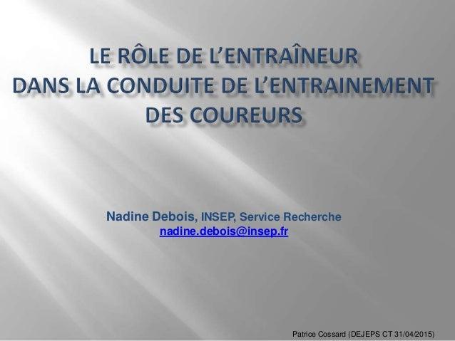 Nadine Debois, INSEP, Service Recherche nadine.debois@insep.fr Patrice Cossard (DEJEPS CT 31/04/2015)