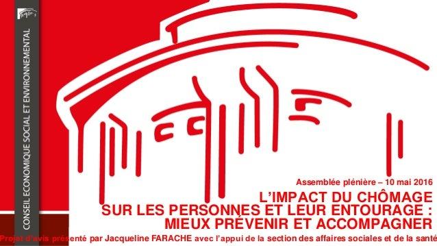 L'IMPACT DU CHÔMAGE SUR LES PERSONNES ET LEUR ENTOURAGE : MIEUX PRÉVENIR ET ACCOMPAGNER Projet d'avis présenté par Jacquel...