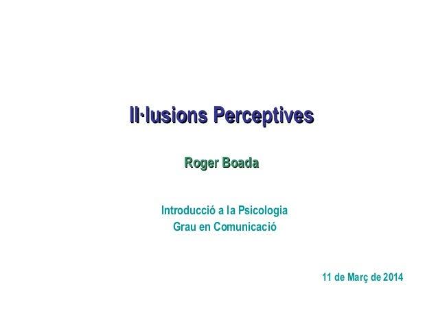 Il·lusions PerceptivesIl·lusions Perceptives Introducció a la Psicologia Grau en Comunicació 11 de Març de 2014 Roger Boad...