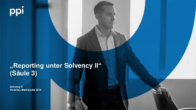 "l © PPI AG ""Reporting unter Solvency II"" (Säule 3) Solvency II Vorschau Marktstudie 2015"