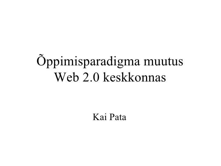 Õppimisparadigma muutus Web 2.0 keskkonnas Kai Pata