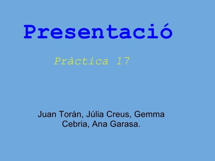 Presentació Pràctica 17    Juan Torán, Júlia Creus, Gemma Cebria, Ana Garasa.