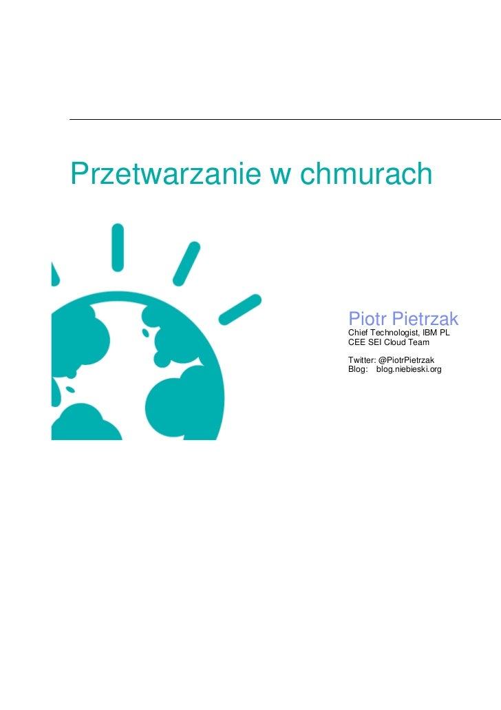 Przetwarzanie w chmurach                  Piotr Pietrzak                  Chief Technologist, IBM PL                  CEE ...