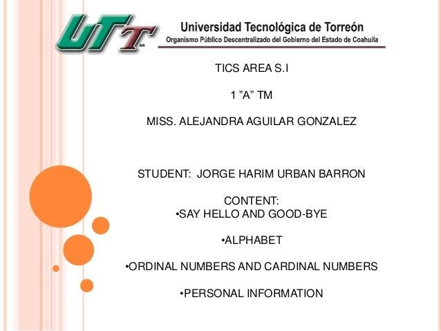 "TICS AREA S.I 1 ""A"" TM MISS. ALEJANDRA AGUILAR GONZALEZ STUDENT: JORGE HARIM URBAN BARRON CONTENT: •SAY HELLO AND GOOD-BYE..."