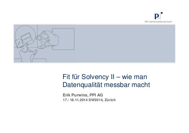 Fit für Solvency II – wie man  Datenqualität messbar macht  Erik Purwins, PPI AG  17./ 18.11.2014 DW2014, Zürich