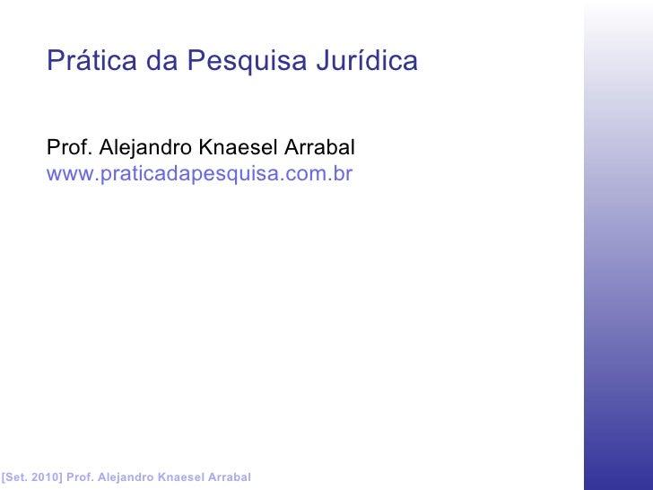 [Set. 2010] Prof. Alejandro Knaesel Arrabal Prática da Pesquisa Jurídica Prof. Alejandro Knaesel Arrabal www.praticadapesq...