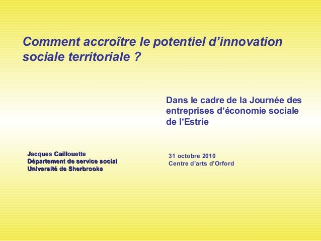 Comment accroître le potentiel d'innovation sociale territoriale ? 31 octobre 2010 Centre d'arts d'Orford Jacques Cailloue...