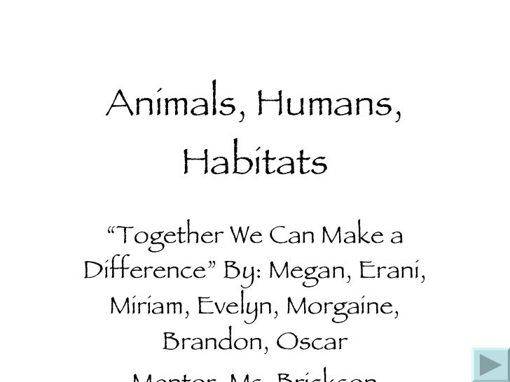 """Animals, Humans, Habitats """" Together We Can Make a Difference"""" By: Megan, Erani, Miriam, Evelyn, Morgaine, Brandon, Oscar ..."""