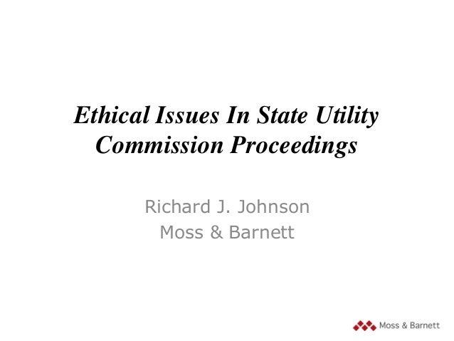 Ethical Issues In State Utility Commission Proceedings Richard J. Johnson Moss & Barnett