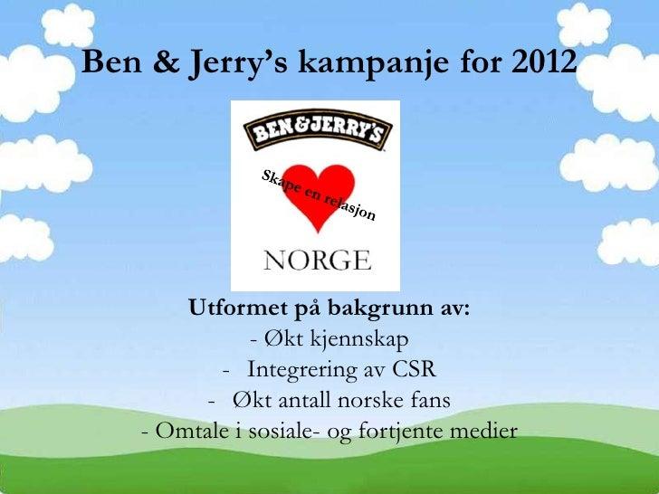 Ben & Jerry's kampanje for 2012       Utformet på bakgrunn av:              - Økt kjennskap          - Integrering av CSR ...