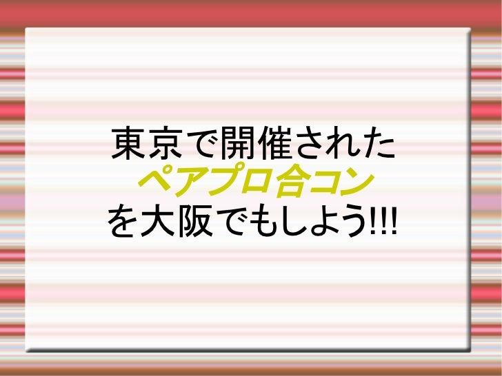 東京で開催された ペアプロ合コンを大阪でもしよう!!!