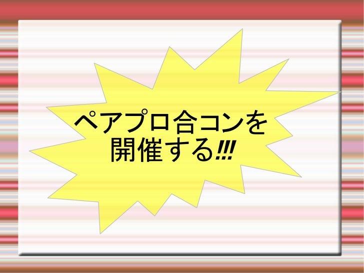 ペアプロ合コンを 開催する!!!
