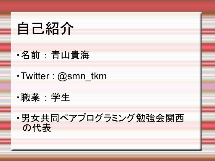 自己紹介・名前 : 青山貴海・Twitter : @smn_tkm・職業 : 学生・男女共同ペアプログラミング勉強会関西 の代表