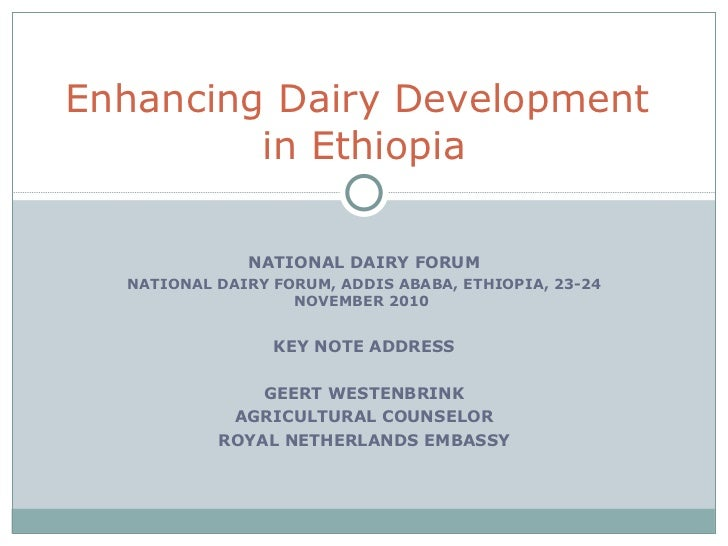 NATIONAL DAIRY FORUM NATIONAL DAIRY FORUM, ADDIS ABABA, ETHIOPIA, 23-24 NOVEMBER 2010  KEY NOTE ADDRESS GEERT WESTENBRINK ...