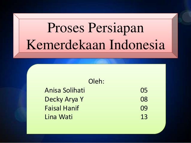 Proses Persiapan Kemerdekaan Indonesia Oleh: Anisa Solihati Decky Arya Y Faisal Hanif Lina Wati  05 08 09 13
