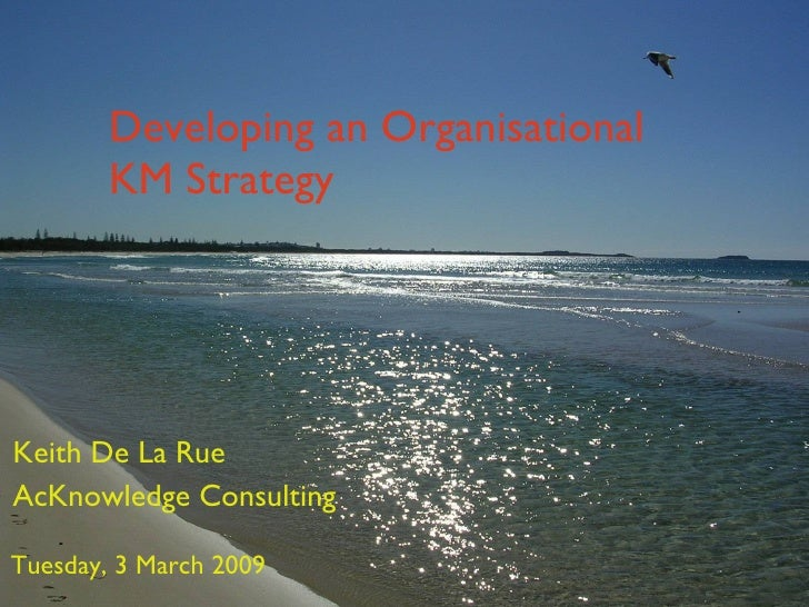 Developing an Organisational KM Strategy Keith De La Rue AcKnowledge Consulting Tuesday, 3 March 2009
