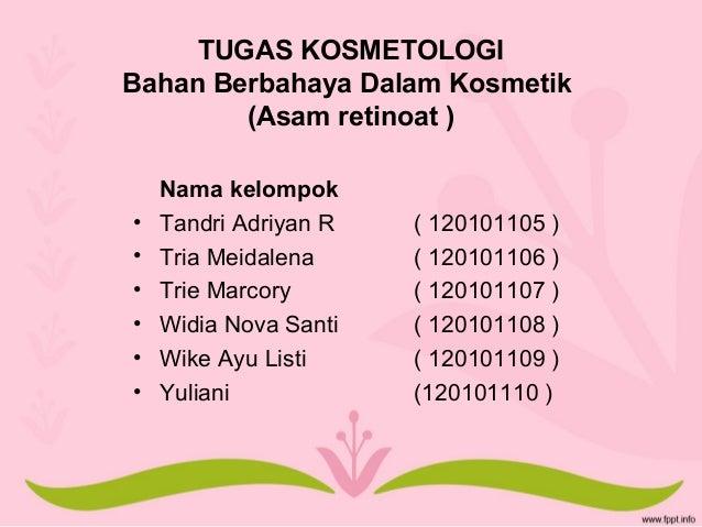 TUGAS KOSMETOLOGI Bahan Berbahaya Dalam Kosmetik (Asam retinoat ) Nama kelompok • Tandri Adriyan R ( 120101105 ) • Tria Me...