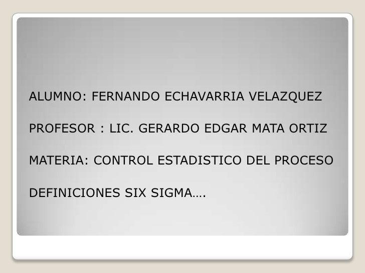 ALUMNO: FERNANDO ECHAVARRIA VELAZQUEZPROFESOR : LIC. GERARDO EDGAR MATA ORTIZMATERIA: CONTROL ESTADISTICO DEL PROCESODEFIN...