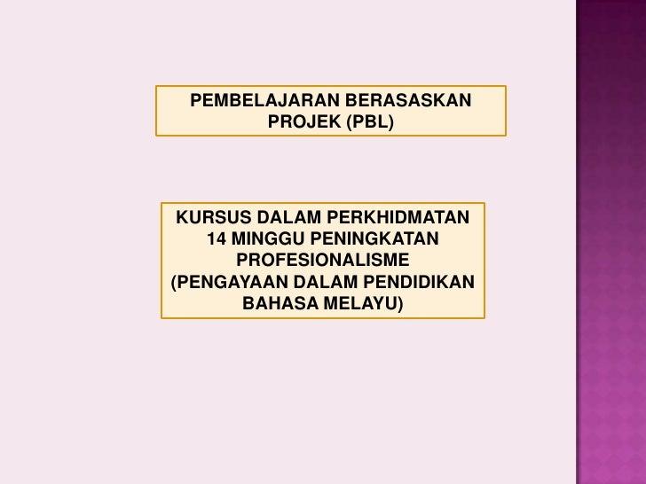 PEMBELAJARAN BERASASKAN        PROJEK (PBL)      KURSUS DALAM PERKHIDMATAN    14 MINGGU PENINGKATAN       PROFESIONALISME ...