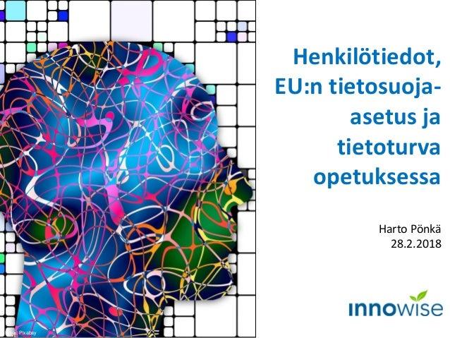 Henkilötiedot, EU:n tietosuoja- asetus ja tietoturva opetuksessa Harto Pönkä 28.2.2018 Kuva: Pixabay