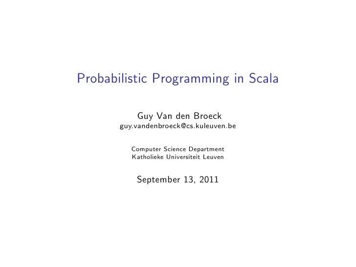 Probabilistic Programming in Scala           Guy Van den Broeck       guy.vandenbroeck@cs.kuleuven.be          Computer Sc...