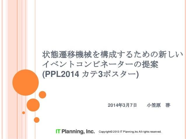 状態遷移機械を構成するための新しい イベントコンビネーターの提案 (PPL2014 カテ3ポスター)  2014年3月7日  小笠原  Copyright© 2013 IT Planning,Inc All rights reserved.  ...