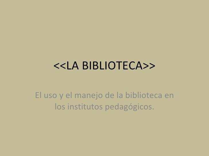 <<LA BIBLIOTECA>> El uso y el manejo de la biblioteca en los institutos pedagógicos.
