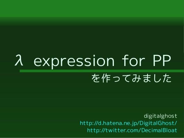 λ expression for PP を作ってみました digitalghost http://d.hatena.ne.jp/DigitalGhost/ http://twitter.com/DecimalBloat