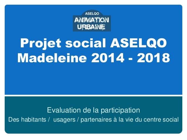 Projet social ASELQO Madeleine 2014 - 2018  Evaluation de la participation Des habitants / usagers / partenaires à la vie ...
