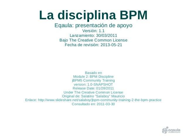 La disciplina BPMEqaula: presentación de apoyoVersión: 1.1Lanzamiento: 30/03/2011Bajo The Creative Common LicenseFecha de ...