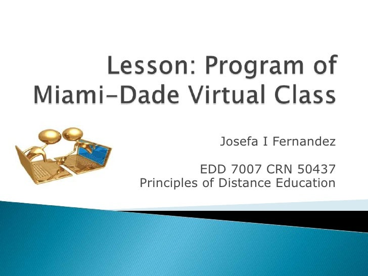 Lesson: Program of Miami-Dade Virtual Class<br />Josefa I Fernandez<br /> EDD 7007 CRN 50437 <br />Principles of Distance ...